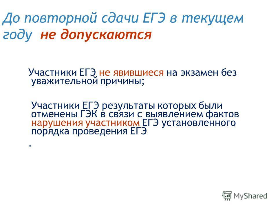 До повторной сдачи ЕГЭ в текущем году не допускаются Участники ЕГЭ не явившиеся на экзамен без уважительной причины; Участники ЕГЭ результаты которых были отменены ГЭК в связи с выявлением фактов нарушения участником ЕГЭ установленного порядка провед