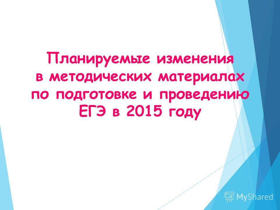 Планируемые изменения в методических материалах по подготовке и проведению ЕГЭ в 2015 году