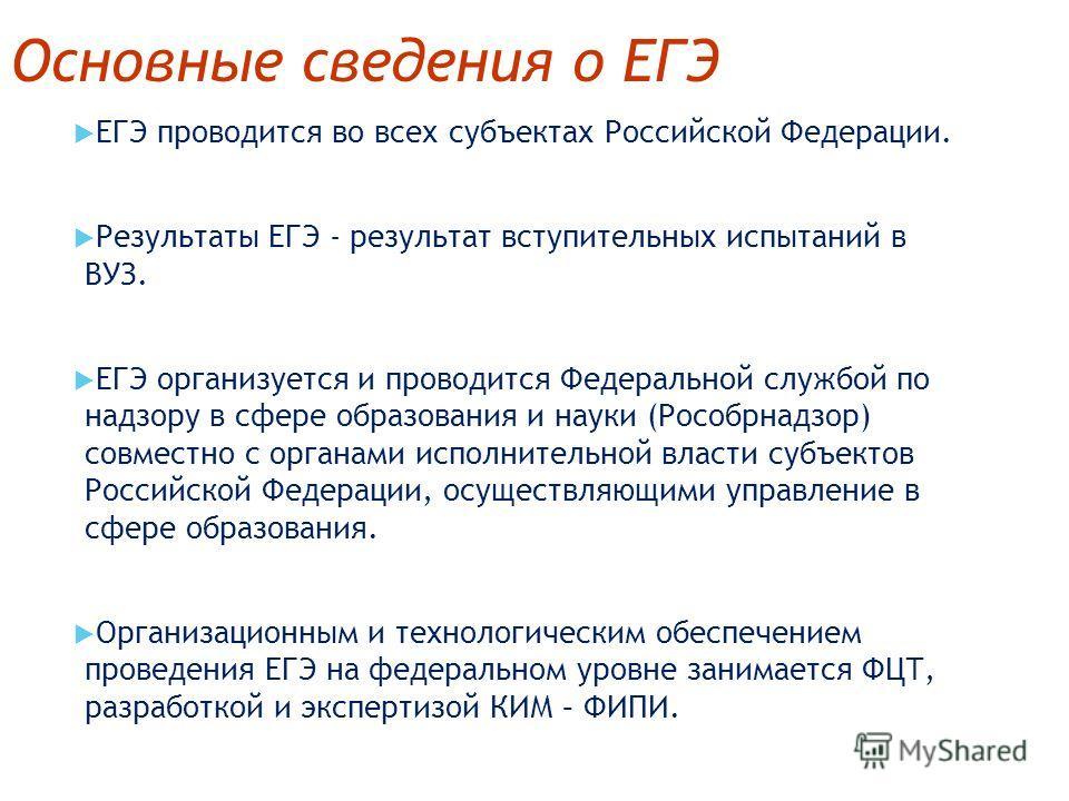 Основные сведения о ЕГЭ ЕГЭ проводится во всех субъектах Российской Федерации. Результаты ЕГЭ - результат вступительных испытаний в ВУЗ. ЕГЭ организуется и проводится Федеральной службой по надзору в сфере образования и науки (Рособрнадзор) совместно