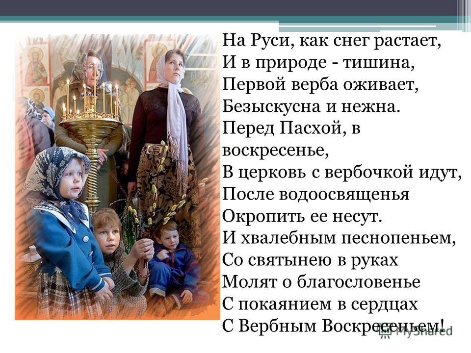 На Руси, как снег растает, И в природе - тишина, Первой верба оживает, Безыскусна и нежна. Перед Пасхой, в воскресенье, В церковь с вербочкой идут, После водоосвященья Окропить ее несут. И хвалебным песнопеньем, Со святынею в руках Молят о благослове