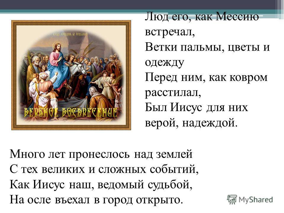 Люд его, как Мессию встречал, Ветки пальмы, цветы и одежду Перед ним, как ковром расстилал, Был Иисус для них верой, надеждой. Много лет пронеслось над землей С тех великих и сложных событий, Как Иисус наш, ведомый судьбой, На осле въехал в город отк