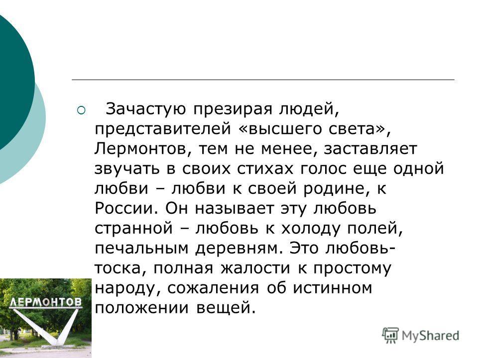 Зачастую презирая людей, представителей «высшего света», Лермонтов, тем не менее, заставляет звучать в своих стихах голос еще одной любви – любви к своей родине, к России. Он называет эту любовь странной – любовь к холоду полей, печальным деревням. Э