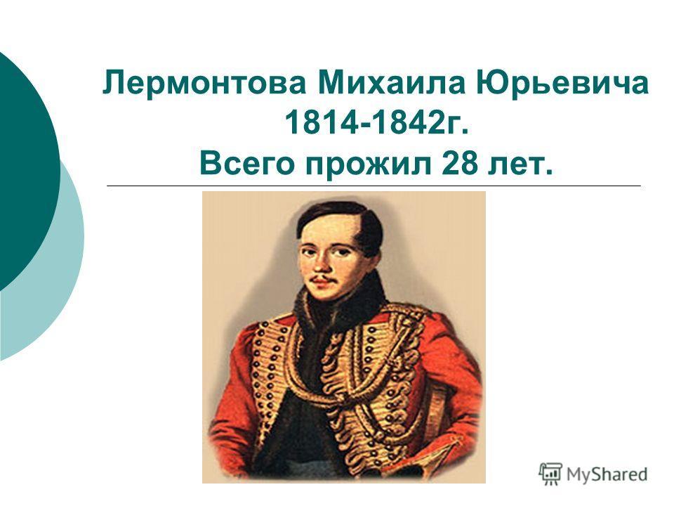 Лермонтова Михаила Юрьевича 1814-1842 г. Всего прожил 28 лет.