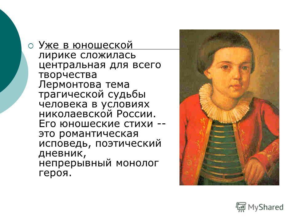 Уже в юношеской лирике сложилась центральная для всего творчества Лермонтова тема трагической судьбы человека в условиях николаевской России. Его юношеские стихи -- это романтическая исповедь, поэтический дневник, непрерывный монолог героя.
