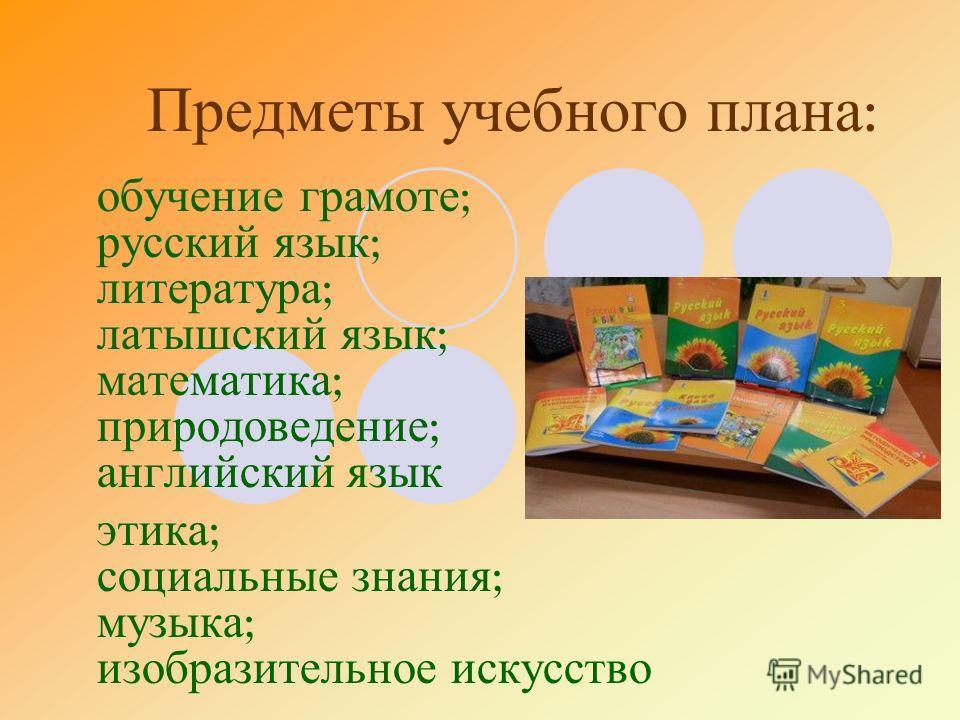 Предметы учебного плана : обучение грамоте ; русский язык ; литература ; латышский язык ; математика ; природоведение ; английский язык этика ; социальные знания ; музыка ; изобразительное искусство