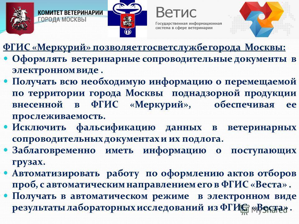 ФГИС «Меркурий» позволяет госветслужбе города Москвы: Оформлять ветеринарные сопроводительные документы в электронном виде. Получать всю необходимую информацию о перемещаемой по территории города Москвы поднадзорной продукции внесенной в ФГИС «Меркур