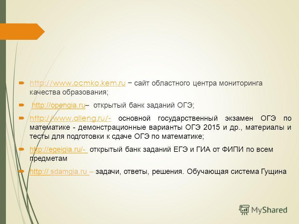http://www.ocmko.kem.ru сайт областного центра мониторинга качества образования;www.ocmko.kem.ru http://opengia.ru – открытый банк заданий ОГЭ;http://opengia.ru http://www.alleng.ru/- основной государственный экзамен ОГЭ по математике - демонстрацион
