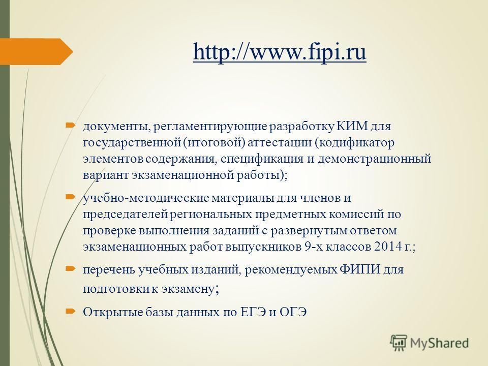 http://www.fipi.ru документы, регламентирующие разработку КИМ для государственной (итоговой) аттестации (кодификатор элементов содержания, спецификация и демонстрационный вариант экзаменационной работы); учебно-методические материалы для членов и пре