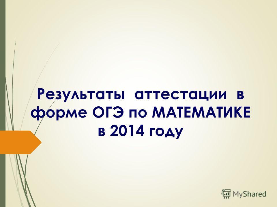 Результаты аттестации в форме ОГЭ по МАТЕМАТИКЕ в 2014 году