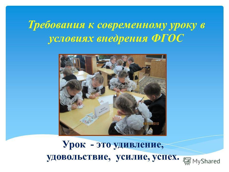Требования к современному уроку в условиях внедрения ФГОС Урок - это удивление, удовольствие, усилие, успех.