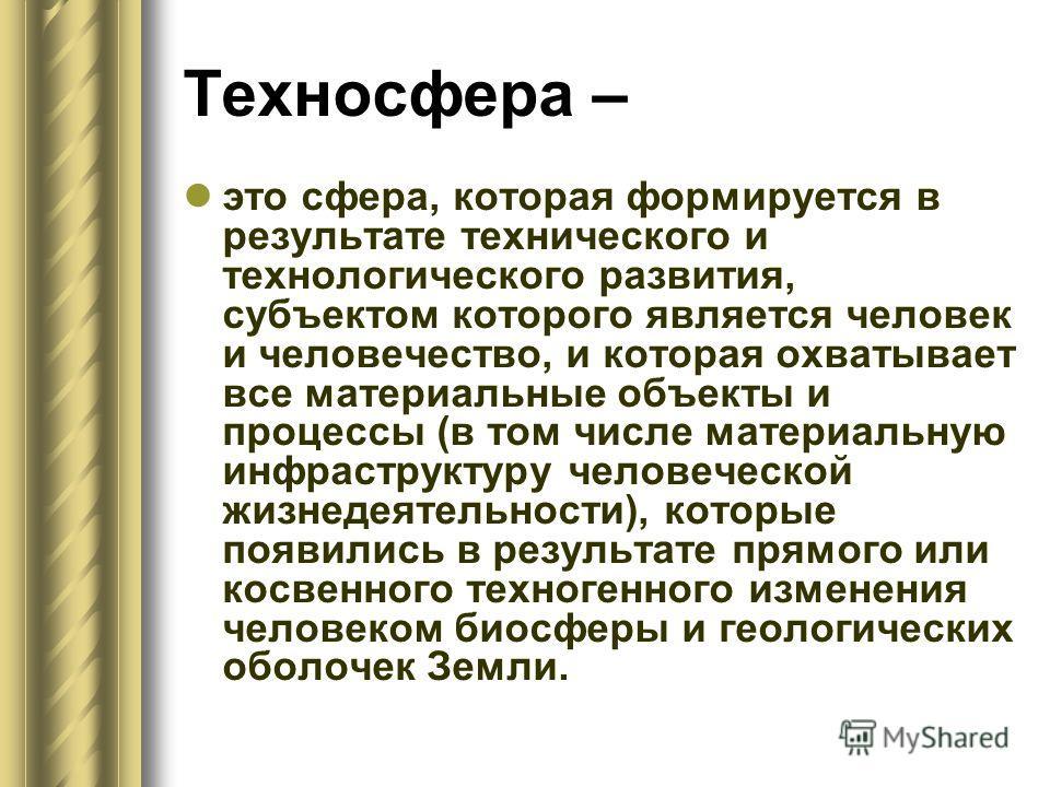 Техносфера – это сфера, которая формируется в результате технического и технологического развития, субъектом которого является человек и человечество, и которая охватывает все материальные объекты и процессы (в том числе материальную инфраструктуру ч