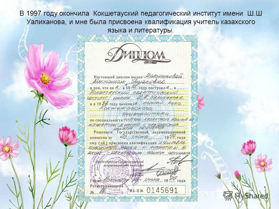 В 1997 году окончила Кокшетауский педагогический институт имени Ш.Ш Уалиханова, и мне была присвоена квалификация учитель казахского языка и литературы.