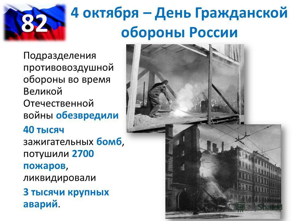 Подразделения противовоздушной обороны во время Великой Отечественной войны обезвредили 40 тысяч зажигательных бомб, потушили 2700 пожаров, ликвидировали 3 тысячи крупных аварий. 4 октября – День Гражданской обороны России