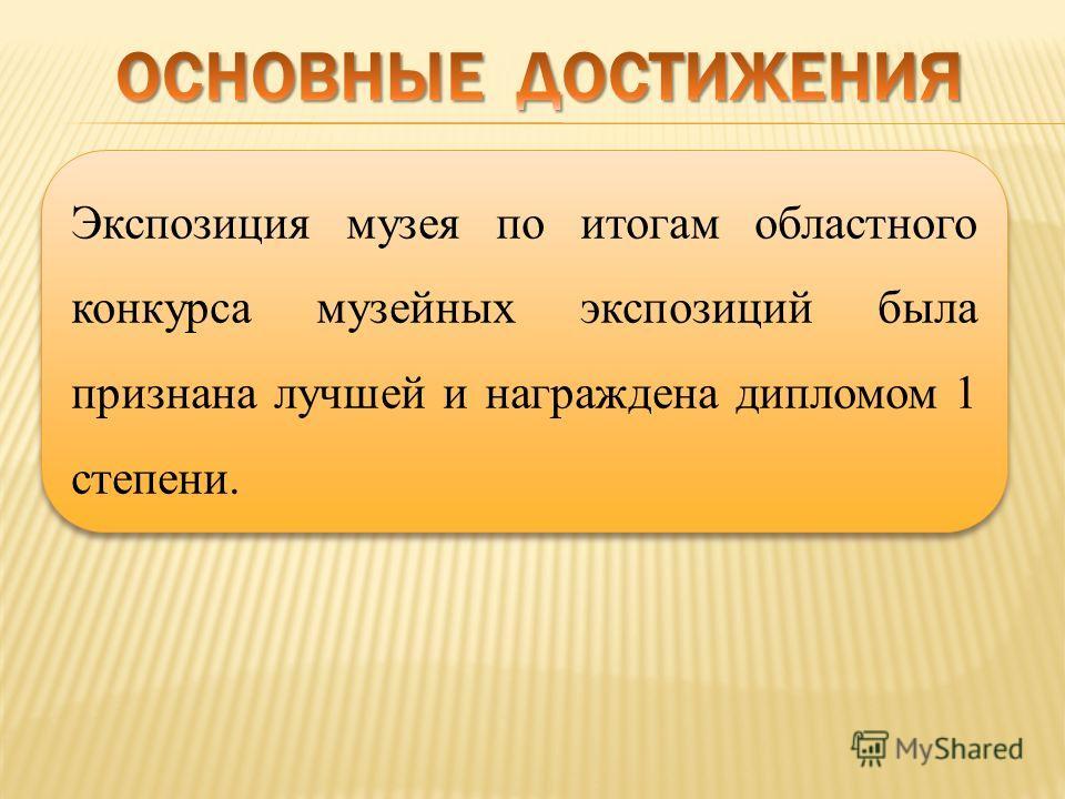 Экспозиция музея по итогам областного конкурса музейных экспозиций была признана лучшей и награждена дипломом 1 степени.