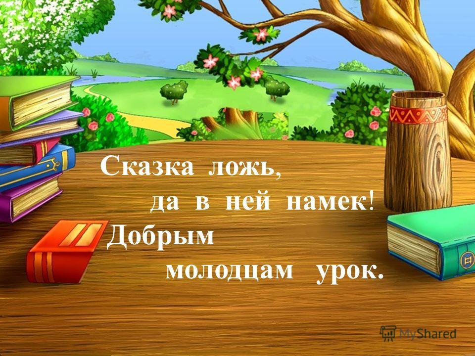 Сказка ложь, да в ней намек! Добрым молодцам урок. Сказка ложь, да в ней намек! Добрым молодцам урок.