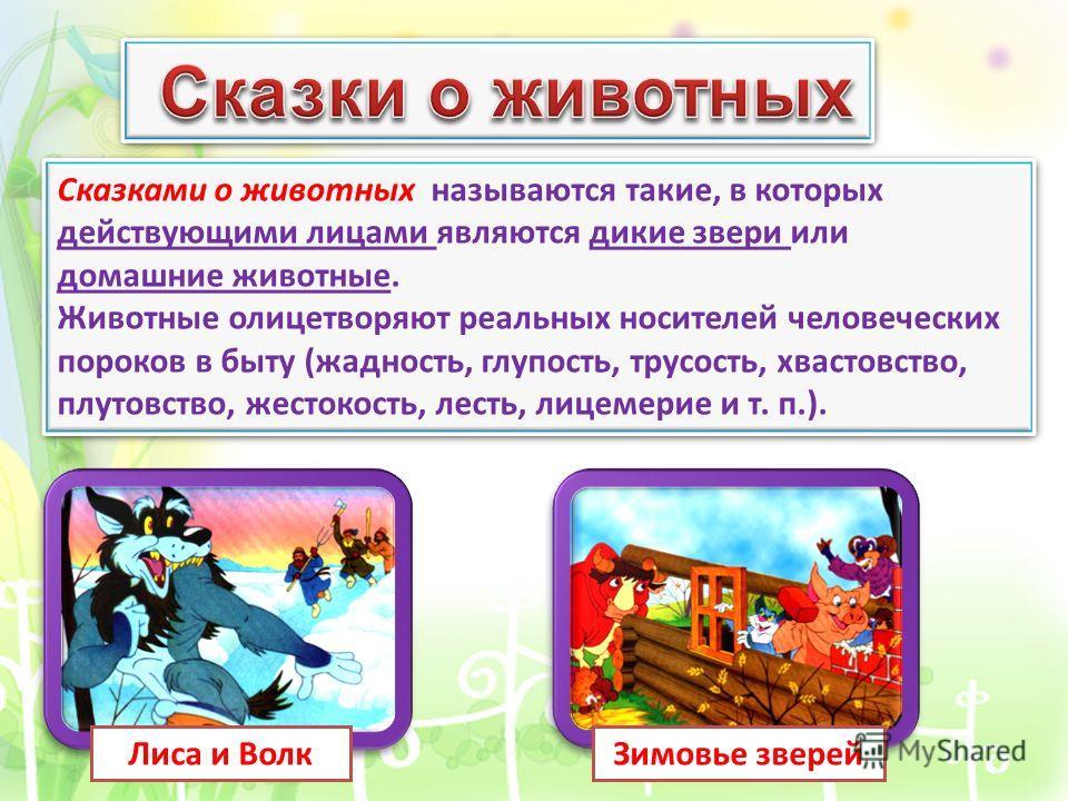 Один из древнейших видов русских сказок – сказки о животных. Сказками о животных называются такие, в которых действующими лицами являются дикие звери или домашние животные. Животные олицетворяют реальных носителей человеческих пороков в быту (жадност