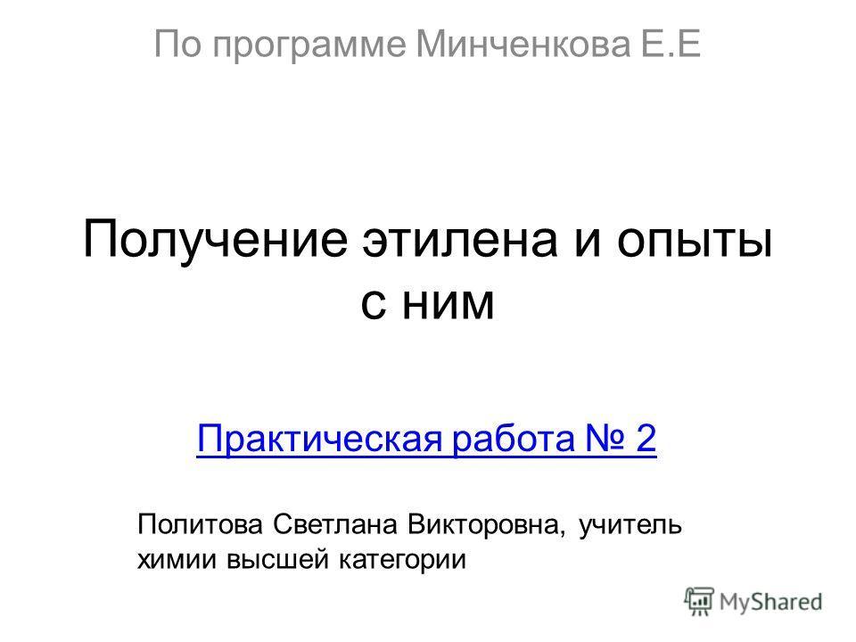 Получение этилена и опыты с ним Практическая работа 2 По программе Минченкова Е.Е Политова Светлана Викторовна, учитель химии высшей категории