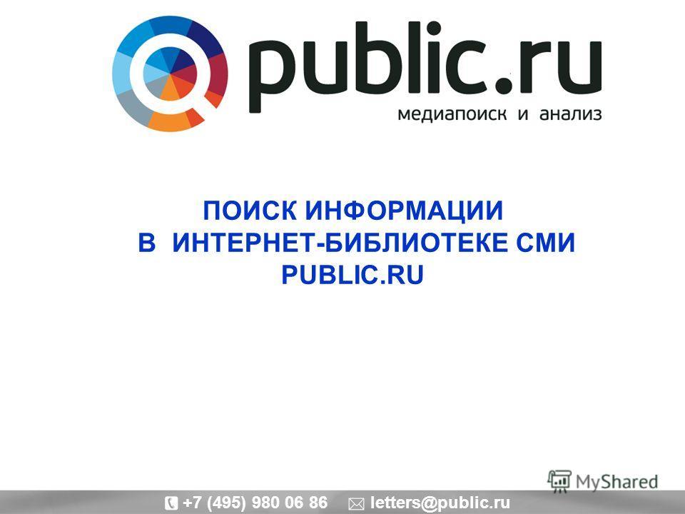ПОИСК ИНФОРМАЦИИ В ИНТЕРНЕТ-БИБЛИОТЕКЕ СМИ PUBLIC.RU +7 (495) 980 06 86 letters@public.ru