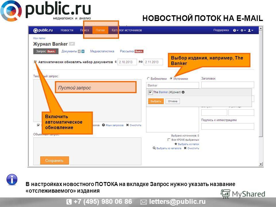 +7 (495) 980 06 86 letters@public.ru В настройках новостного ПОТОКА на вкладке Запрос нужно указать название «отслеживаемого» издания Включить автоматическое обновление Выбор издания, например, The Banker Пустой запрос НОВОСТНОЙ ПОТОК НА E-MAIL