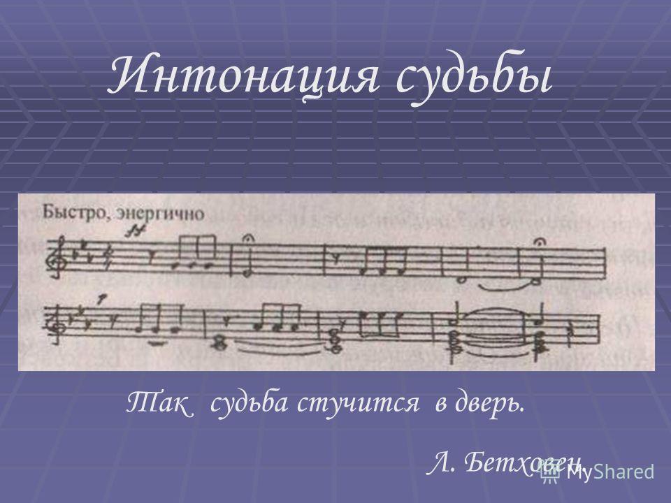 Интонация судьбы Так судьба стучится в дверь. Л. Бетховен.
