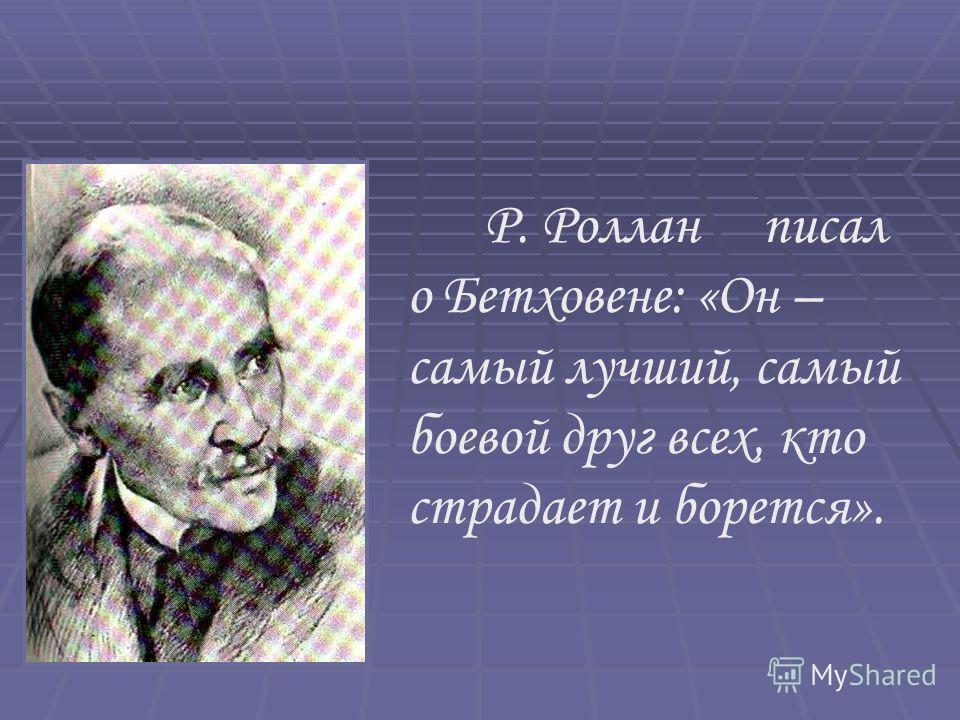 Р. Роллан писал о Бетховене: «Он – самый лучший, самый боевой друг всех, кто страдает и борется».