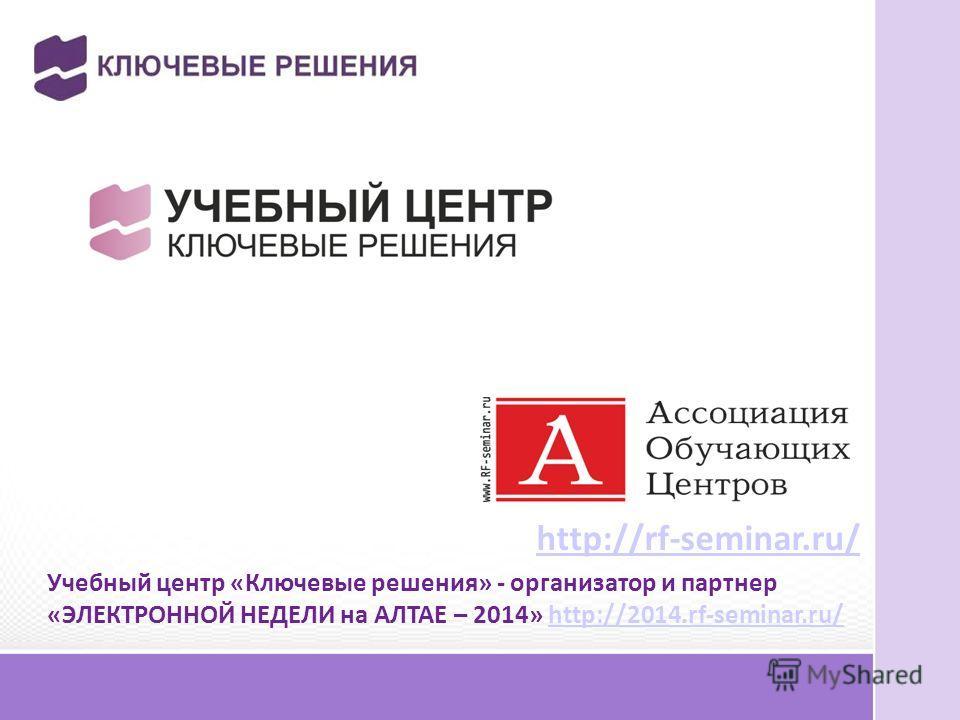 http://rf-seminar.ru/ Учебный центр «Ключевые решения» - организатор и партнер «ЭЛЕКТРОННОЙ НЕДЕЛИ на АЛТАЕ – 2014» http://2014.rf-seminar.ru/http://2014.rf-seminar.ru/