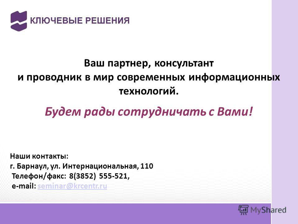 Ваш партнер, консультант и проводник в мир современных информационных технологий. Будем рады сотрудничать с Вами! Наши контакты: г. Барнаул, ул. Интернациональная, 110 Телефон/факс: 8(3852) 555-521, e-mail: seminar@krcentr.ru seminar@krcentr.ru