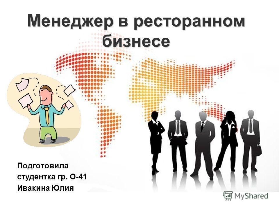 Менеджер в ресторанном бизнесе Подготовила студентка гр. О-41 Ивакина Юлия