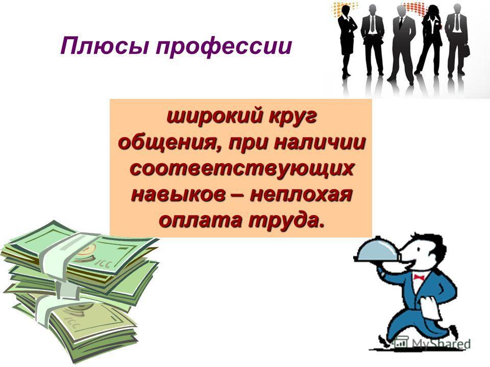 Плюсы профессии широкий круг общения, при наличии соответствующих навыков – неплохая оплата труда.