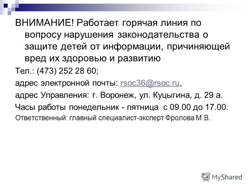 ВНИМАНИЕ! Работает горячая линия по вопросу нарушения законодательства о защите детей от информации, причиняющей вред их здоровью и развитию Тел.: (473) 252 28 60; адрес электронной почты: rsoc36@rsoc.ru,rsoc36@rsoc.ru адрес Управления: г. Воронеж, у