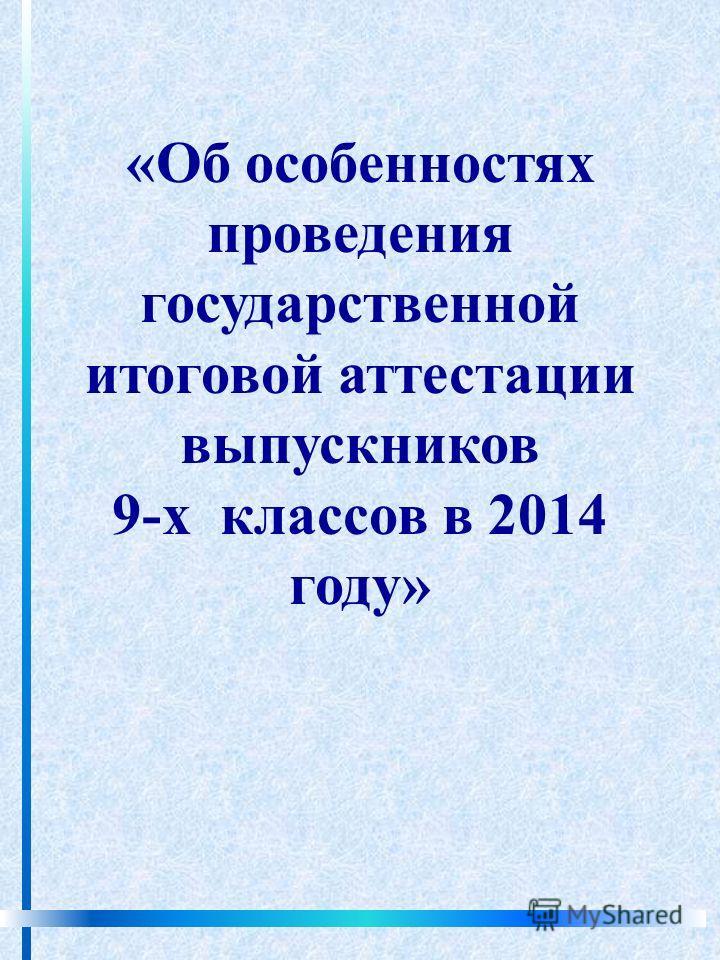 «Об особенностях проведения государственной итоговой аттестации выпускников 9-х классов в 2014 году»