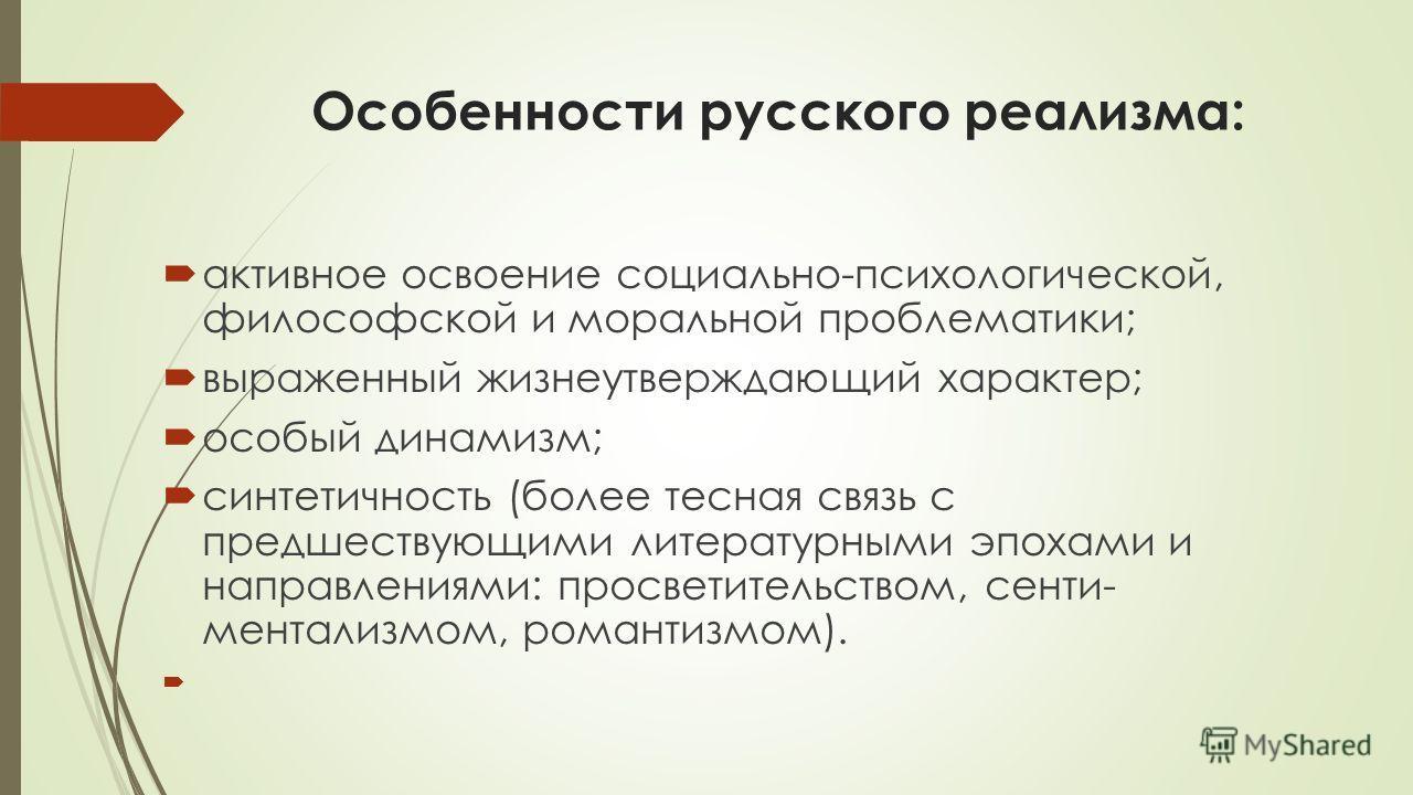 Особенности русского реализма: активное освоение социально-психологической, философской и моральной проблематики; выраженный жизнеутверждающий характер; особый динамизм; синтетичность (более тесная связь с предшествующими литературными эпохами и нап