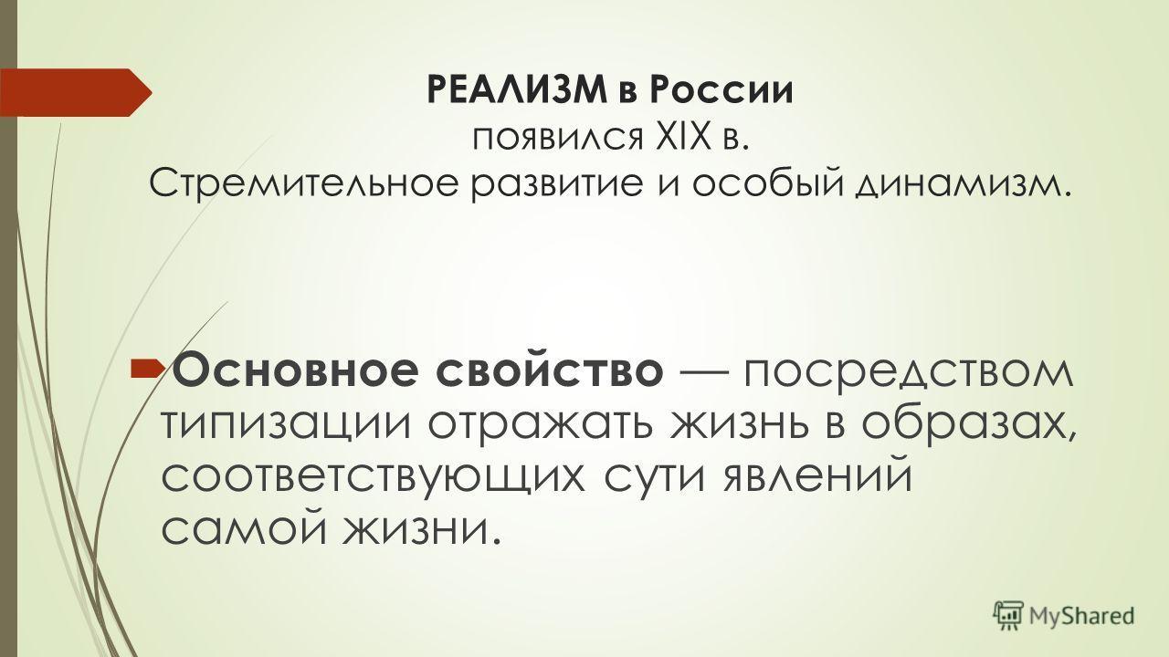 РЕАЛИЗМ в России появился XIX в. Стремительное развитие и особый динамизм. Основное свойство посредством типизации отражать жизнь в образах, соответствующих сути явлений самой жизни.