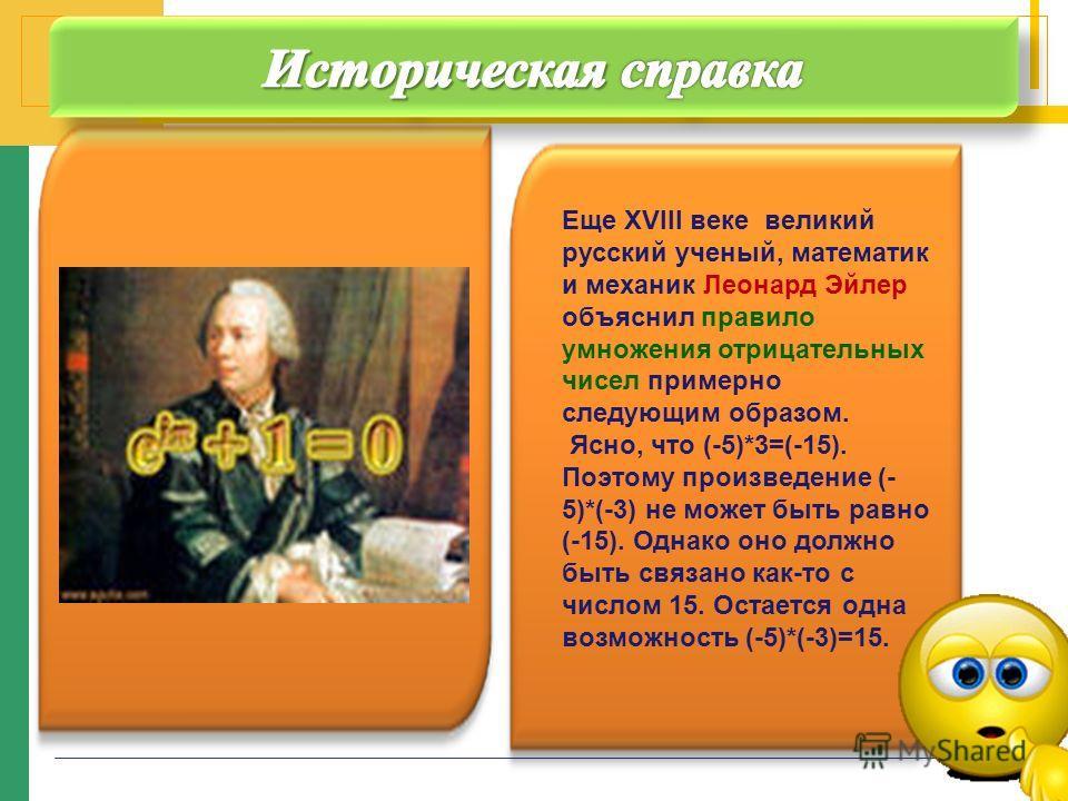 Еще XVIII веке великий русский ученый, математик и механик Леонард Эйлер объяснил правило умножения отрицательных чисел примерно следующим образом. Ясно, что (-5)*3=(-15). Поэтому произведение (- 5)*(-3) не может быть равно (-15). Однако оно должно б