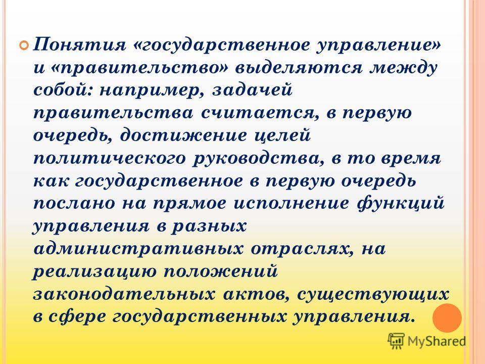 Понятия «государственное управление» и «правительство» выделяются между собой: например, задачей правительства считается, в первую очередь, достижение целей политического руководства, в то время как государственное в первую очередь послано на прямое