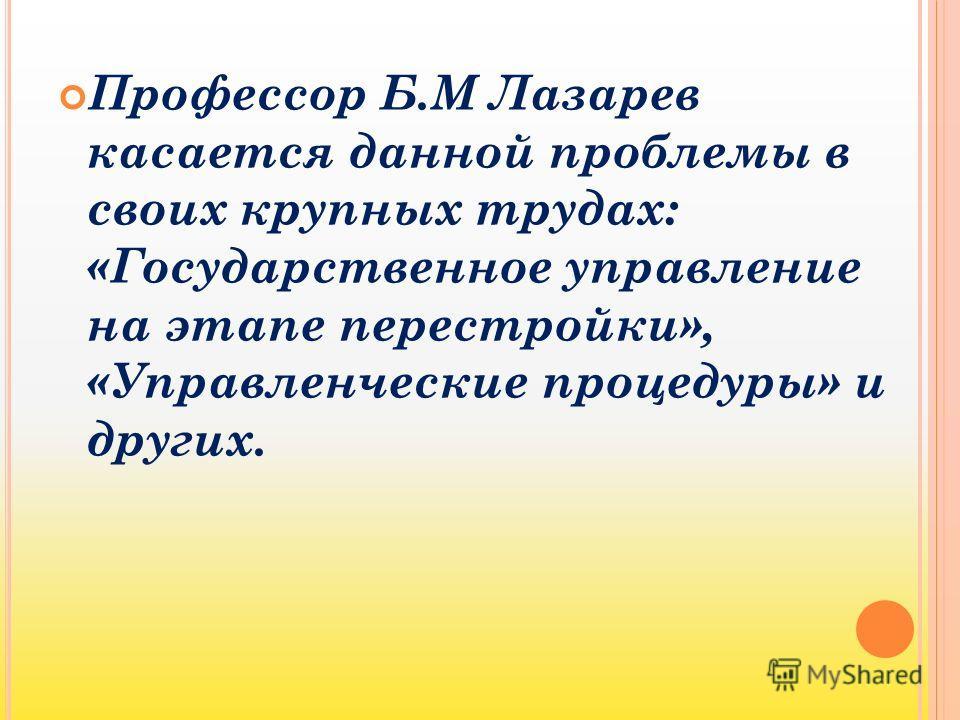 Профессор Б.М Лазарев касается данной проблемы в своих крупных трудах: «Государственное управление на этапе перестройки», «Управленческие процедуры» и других.