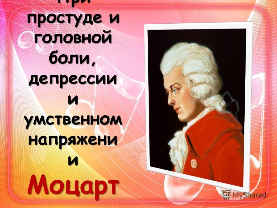 При простуде и головной боли, депрессии и умственном напряжении Моцарт
