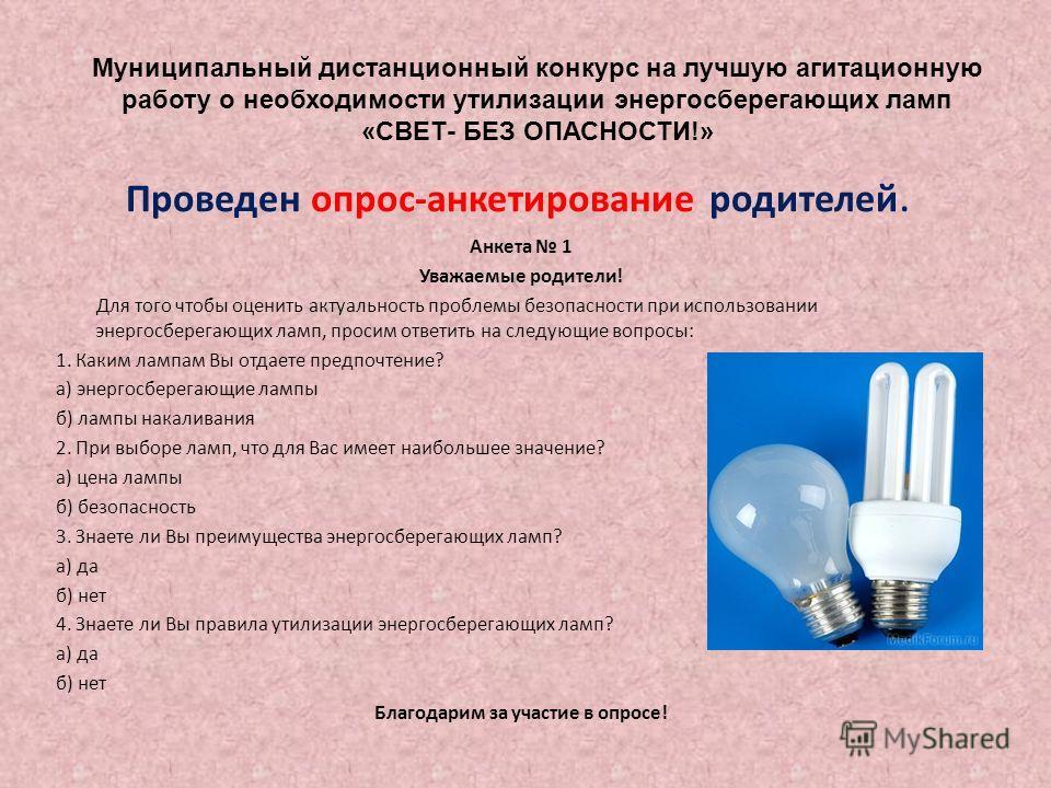 Проведен опрос-анкетирование родителей. Анкета 1 Уважаемые родители! Для того чтобы оценить актуальность проблемы безопасности при использовании энергосберегающих ламп, просим ответить на следующие вопросы: 1. Каким лампам Вы отдаете предпочтение? а)