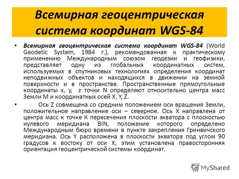 Всемирная геоцентрическая система координат WGS-84 Всемирная геоцентрическая система координат WGS-84 (World Geodetic System, 1984 г.), рекомендованная к практическому применению Международным союзом геодезии и геофизики, представляет одну из глобаль