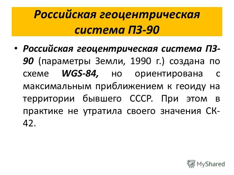 Российская геоцентрическая система ПЗ-90 Российская геоцентрическая система ПЗ- 90 (параметры Земли, 1990 г.) создана по схеме WGS-84, но ориентирована с максимальным приближением к геоиду на территории бывшего СССР. При этом в практике не утратила с