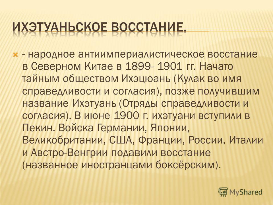 - народное антиимпериалистическое восстание в Северном Китае в 1899- 1901 гг. Начато тайным обществом Ихэцюань (Кулак во имя справедливости и согласия), позже получившим название Ихэтуань (Отряды справедливости и согласия). В июне 1900 г. ихэтуани вс