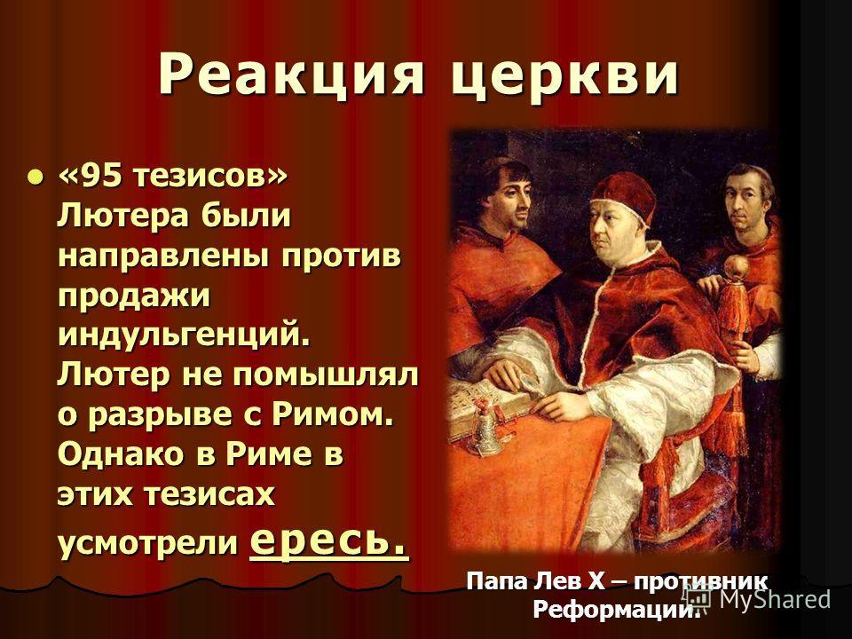 Реакция церкви «95 тезисов» Лютера были направлены против продажи индульгенций. Лютер не помышлял о разрыве с Римом. Однако в Риме в этих тезисах усмотрели ересь. «95 тезисов» Лютера были направлены против продажи индульгенций. Лютер не помышлял о ра