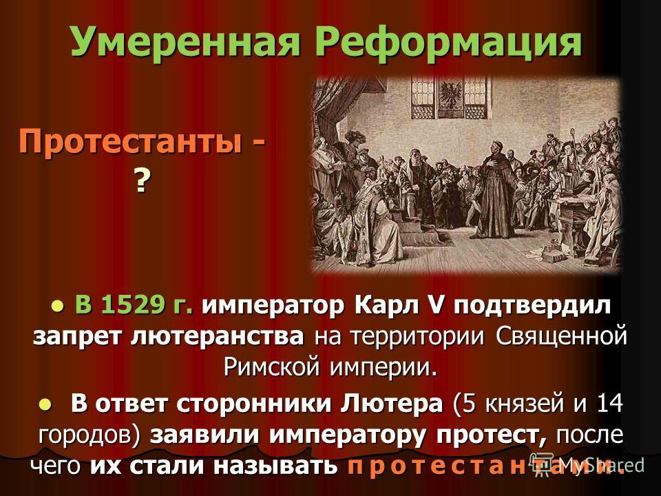 Протестанты - ? В 1529 г. император Карл V подтвердил запрет лютеранства на территории Священной Римской империи. В 1529 г. император Карл V подтвердил запрет лютеранства на территории Священной Римской империи. В ответ сторонники Лютера (5 князей и