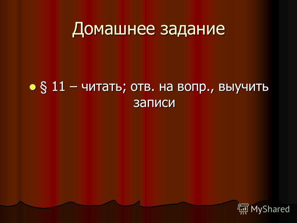 Домашнее задание § 11 – читать; отв. на вопр., выучить записи § 11 – читать; отв. на вопр., выучить записи