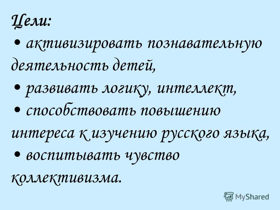 Цели: активизировать познавательную деятельность детей, развивать логику, интеллект, способствовать повышению интереса к изучению русского языка, воспитывать чувство коллективизма.