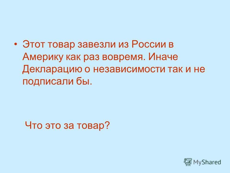 Этот товар завезли из России в Америку как раз вовремя. Иначе Декларацию о независимости так и не подписали бы. Что это за товар?