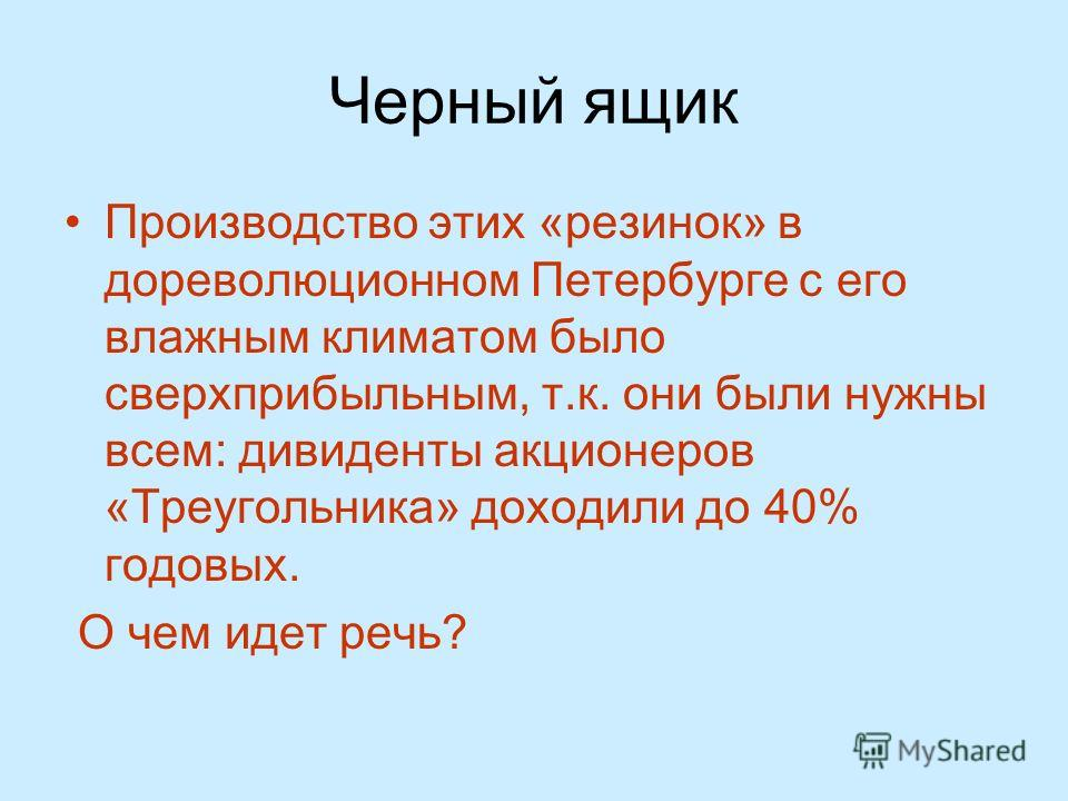 Черный ящик Производство этих «резинок» в дореволюционном Петербурге с его влажным климатом было сверхприбыльным, т.к. они были нужны всем: дивиденды акционеров «Треугольника» доходили до 40% годовых. О чем идет речь?