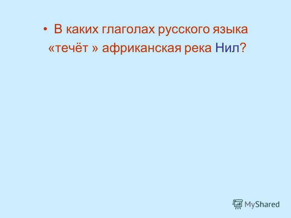 В каких глаголах русского языка «течёт » африканская река Нил?