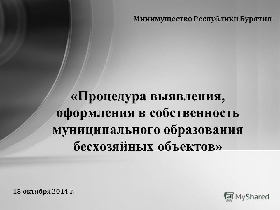 Минимущество Республики Бурятия «Процедура выявления, оформления в собственность муниципального образования бесхозяйных объектов» 15 октября 2014 г.