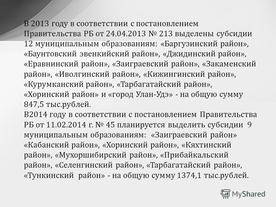 В 2013 году в соответствии с постановлением Правительства РБ от 24.04.2013 213 выделены субсидии 12 муниципальным образованиям: «Баргузинский район», «Баунтовский эвенкийский район», «Джидинский район», «Еравнинский район», «Заиграевский район», «Зак